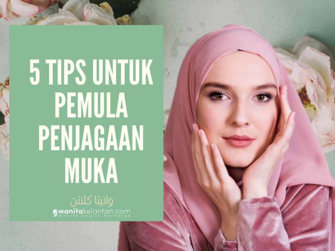 5 TIPS PEMULA DALAM PENJAGAAN KULIT MUKA